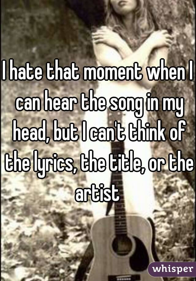 I hate that moment when I can hear the song in my head, but I can't think of the lyrics, the title, or the artist