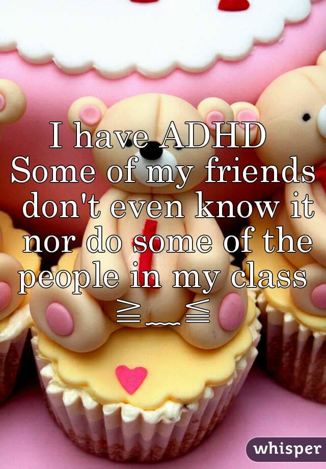 I have ADHD  Some of my friends don't even know it nor do some of the people in my class  ≧﹏≦