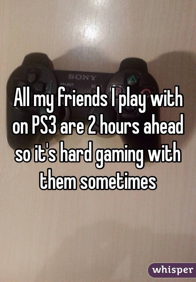 All my friends I play with on PS3 are 2 hours ahead so it's hard gaming with them sometimes