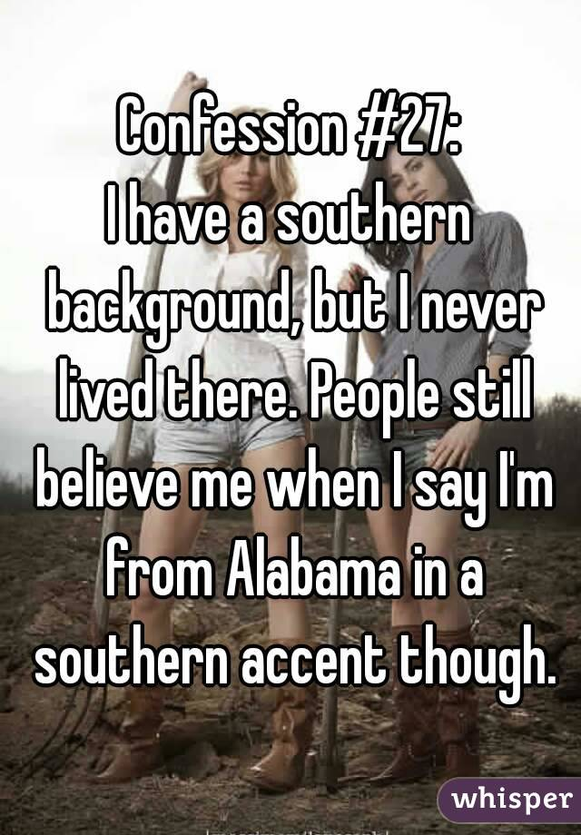 Confession #27: I have a southern background, but I never lived there. People still believe me when I say I'm from Alabama in a southern accent though.