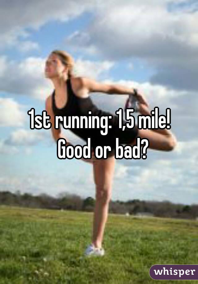1st running: 1,5 mile!   Good or bad?