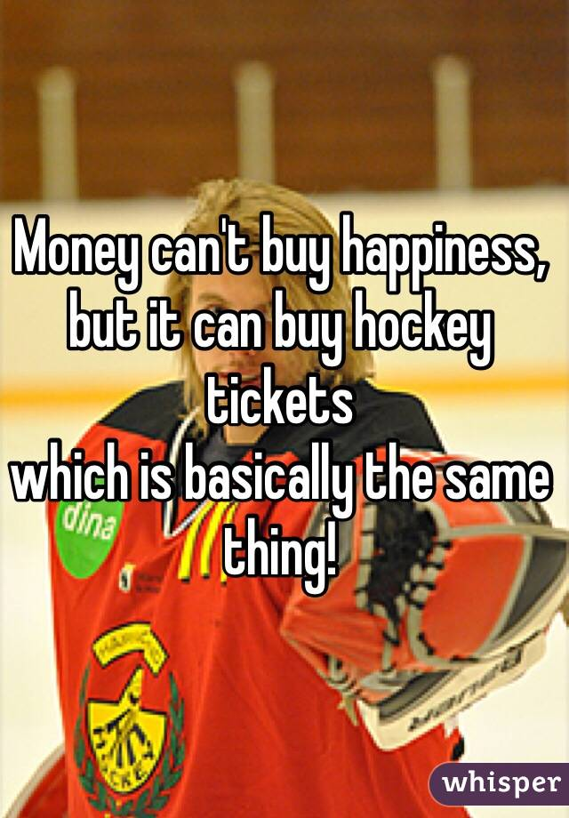 Money can't buy happiness, but it can buy hockey tickets which is basically the same thing!