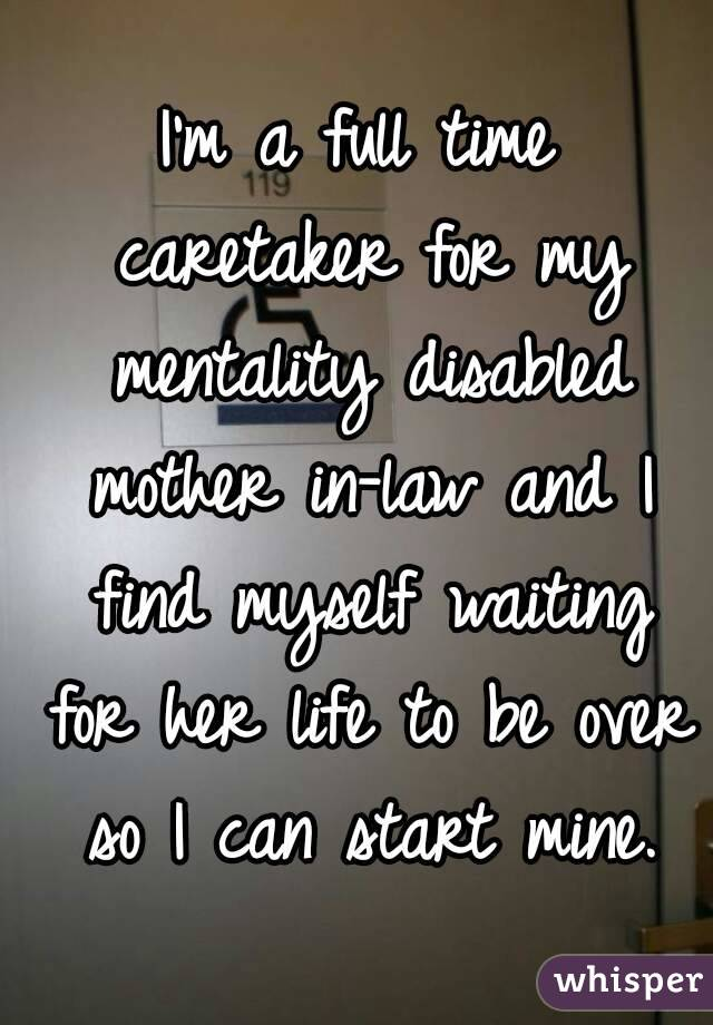 I'm a full time caretaker for my mentality disabled mother in-law and I find myself waiting for her life to be over so I can start mine.