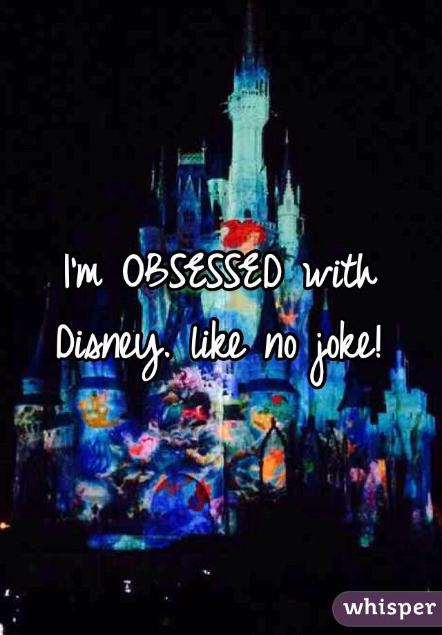 I'm OBSESSED with Disney. like no joke!