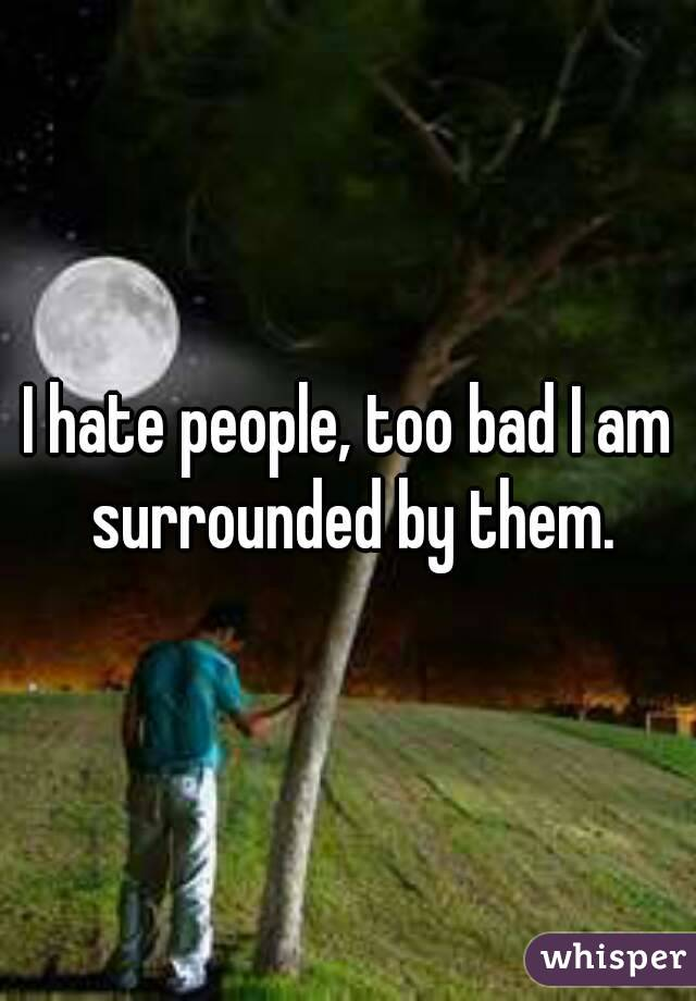 I hate people, too bad I am surrounded by them.