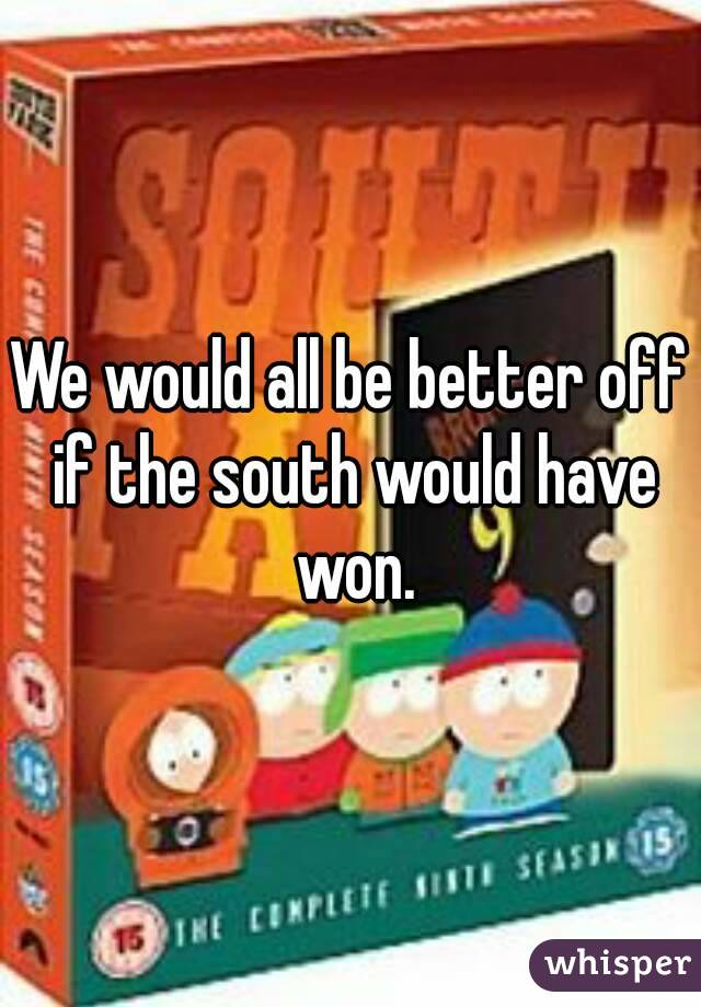 We would all be better off if the south would have won.