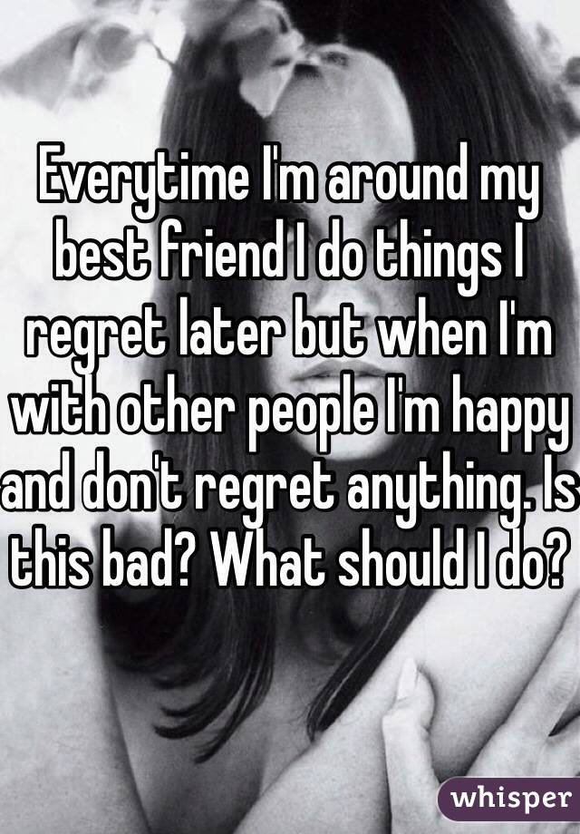Everytime I'm around my best friend I do things I regret later but when I'm with other people I'm happy and don't regret anything. Is this bad? What should I do?