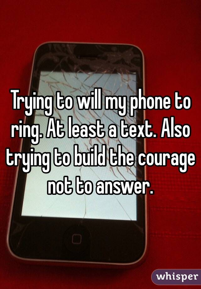 Trying to will my phone to ring. At least a text. Also trying to build the courage not to answer.