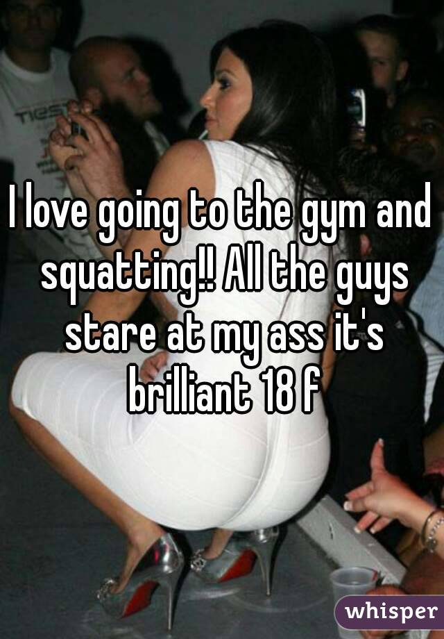 I love going to the gym and squatting!! All the guys stare at my ass it's brilliant 18 f