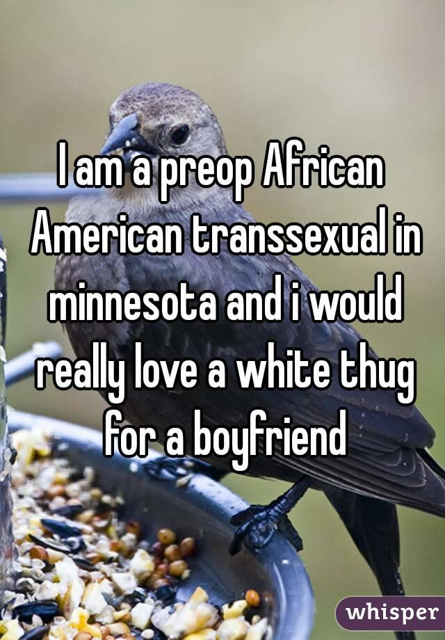 I am a preop African American transsexual in minnesota and i would really love a white thug for a boyfriend