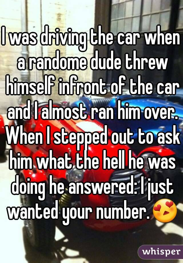 I was driving the car when a randome dude threw himself infront of the car and I almost ran him over. When I stepped out to ask him what the hell he was doing he answered: I just wanted your number.😍