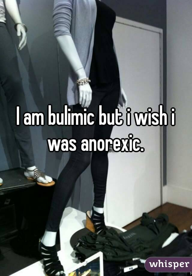 I am bulimic but i wish i was anorexic.