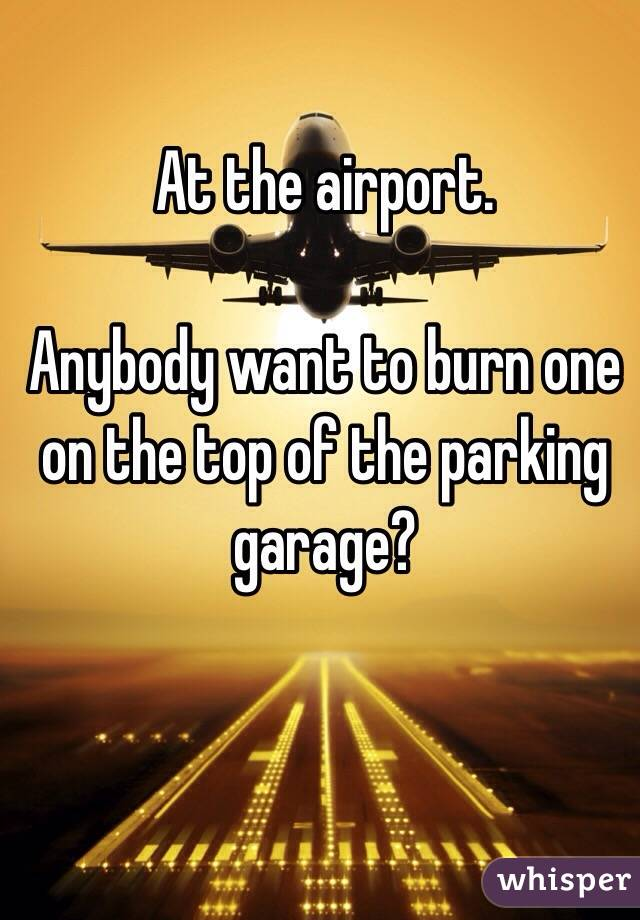 At the airport.  Anybody want to burn one on the top of the parking garage?