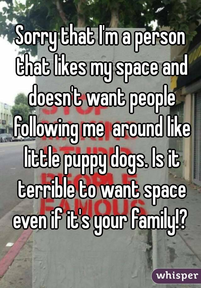 Sorry that I'm a person that likes my space and doesn't want people following me  around like little puppy dogs. Is it terrible to want space even if it's your family!?