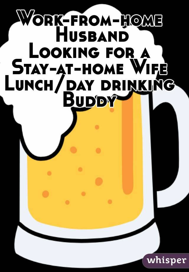 Work-from-home Husband Looking for a Stay-at-home Wife Lunch/day drinking Buddy