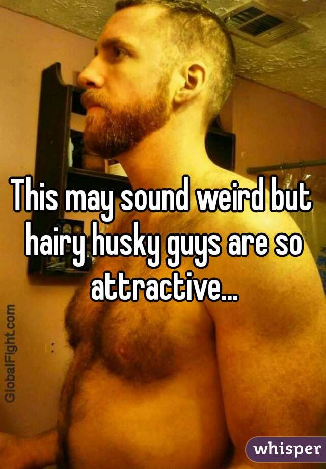 This may sound weird but hairy husky guys are so attractive...