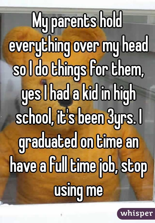 My parents hold everything over my head so I do things for them, yes I had a kid in high school, it's been 3yrs. I graduated on time an have a full time job, stop using me