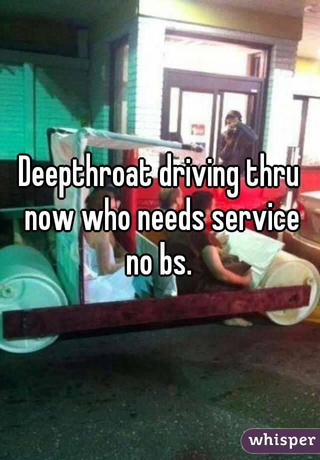 Deepthroat driving thru now who needs service no bs.