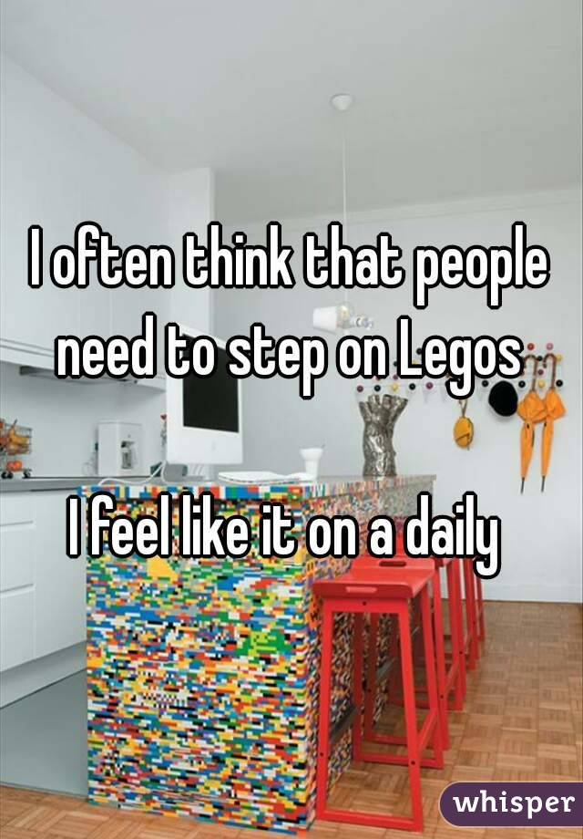 I often think that people need to step on Legos   I feel like it on a daily