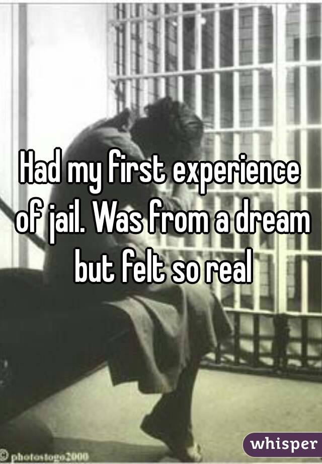 Had my first experience of jail. Was from a dream but felt so real