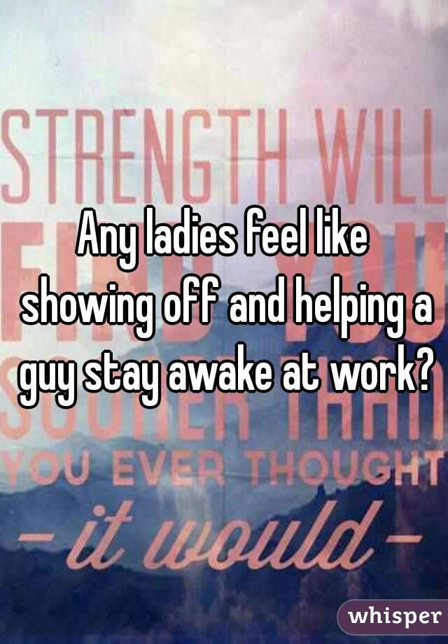 Any ladies feel like showing off and helping a guy stay awake at work?