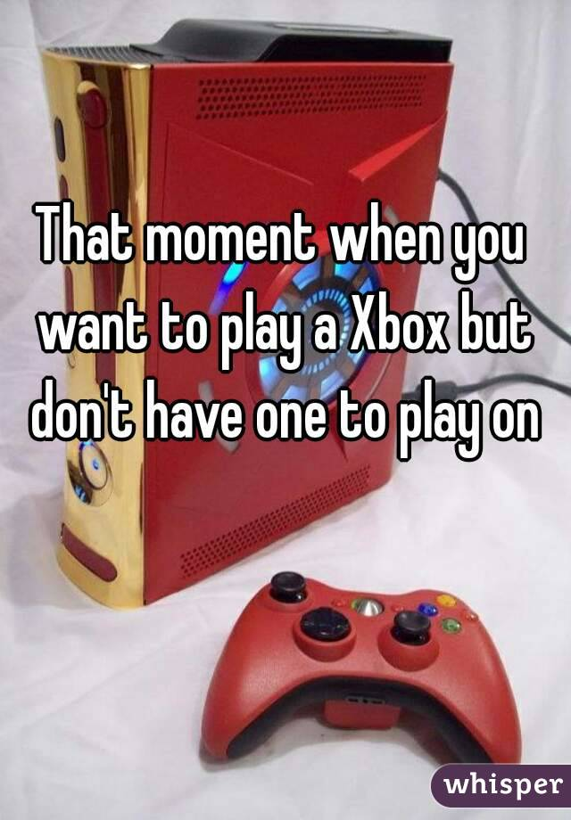 That moment when you want to play a Xbox but don't have one to play on