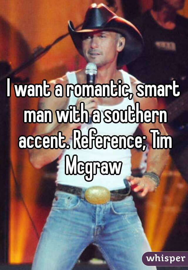 I want a romantic, smart man with a southern accent. Reference; Tim Mcgraw