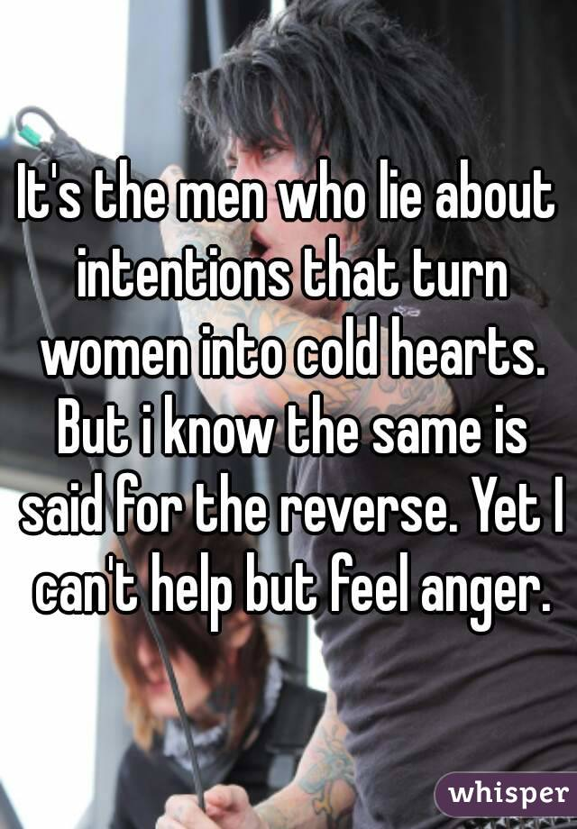 It's the men who lie about intentions that turn women into cold hearts. But i know the same is said for the reverse. Yet I can't help but feel anger.