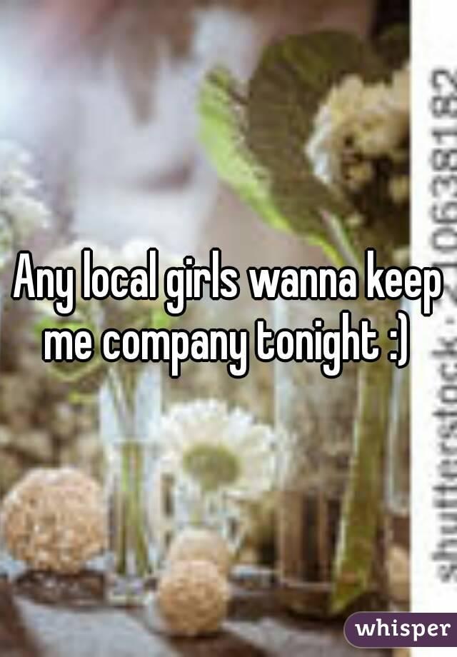 Any local girls wanna keep me company tonight :)