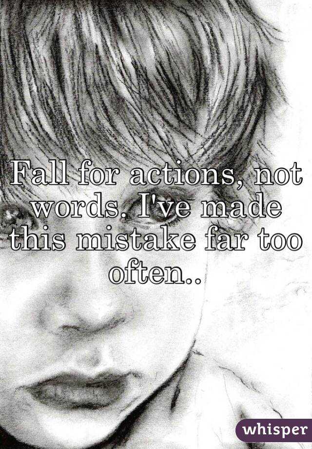 Fall for actions, not words. I've made this mistake far too often..