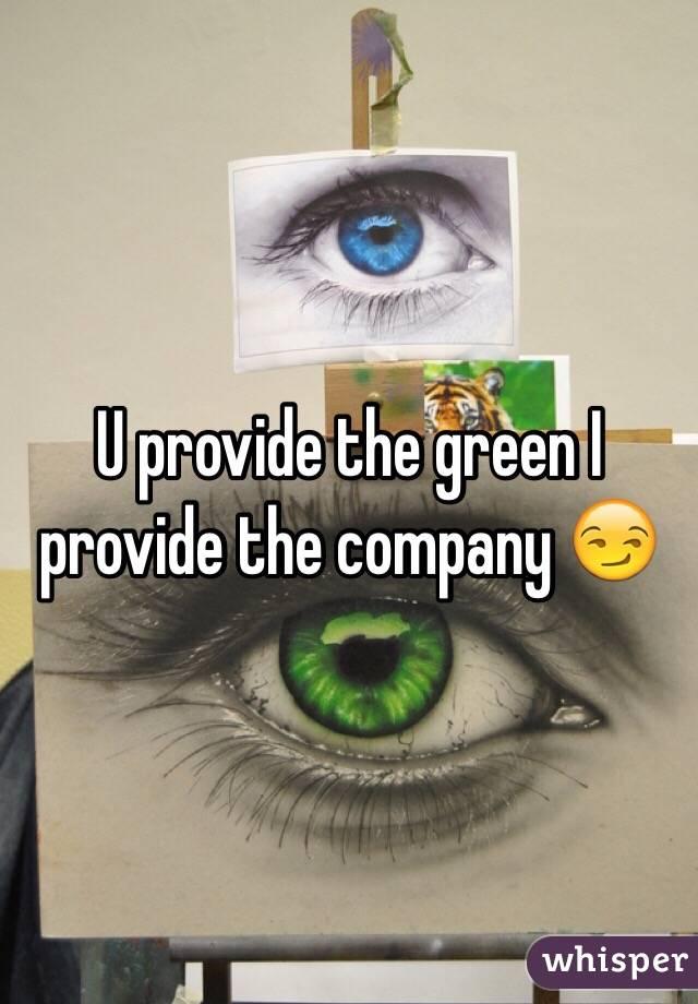 U provide the green I provide the company 😏