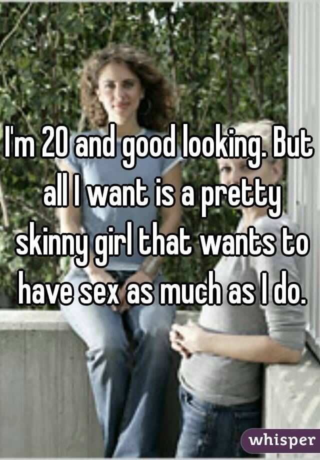 I'm 20 and good looking. But all I want is a pretty skinny girl that wants to have sex as much as I do.