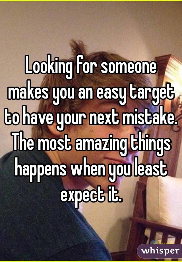 Looking for someone makes you an easy target to have your next mistake. The most amazing things happens when you least expect it.