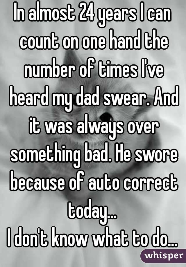 In almost 24 years I can count on one hand the number of times I've heard my dad swear. And it was always over something bad. He swore because of auto correct today...  I don't know what to do...