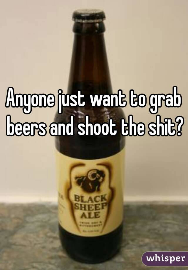 Anyone just want to grab beers and shoot the shit?