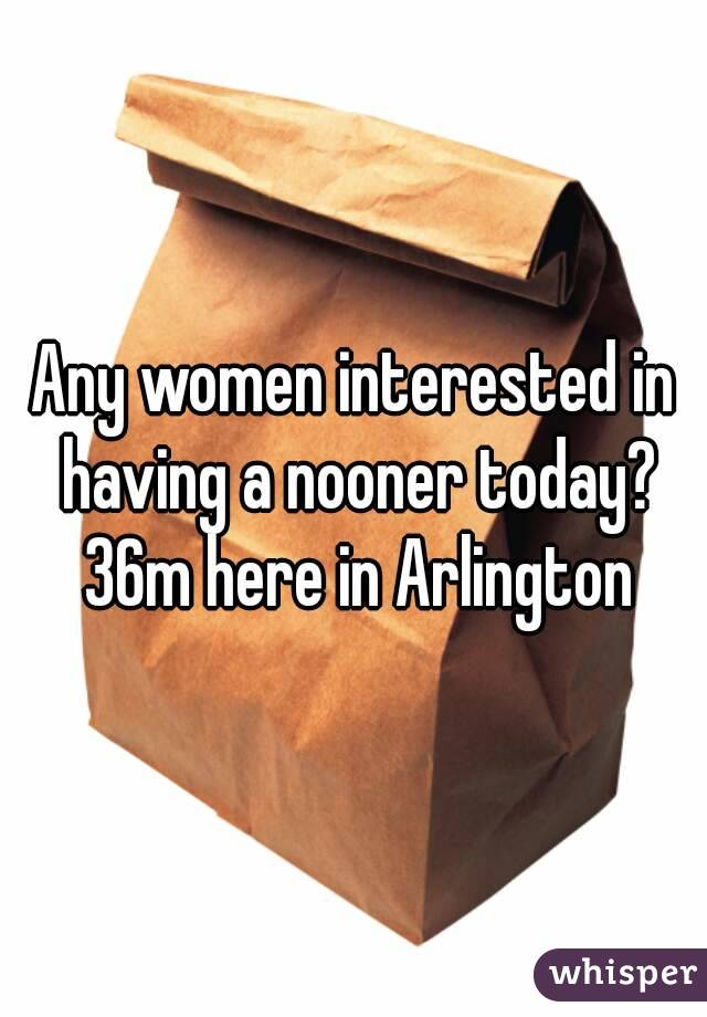 Any women interested in having a nooner today? 36m here in Arlington