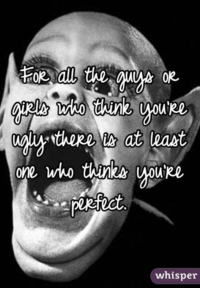 For all the guys or girls who think you're ugly there is at least one who thinks you're perfect.
