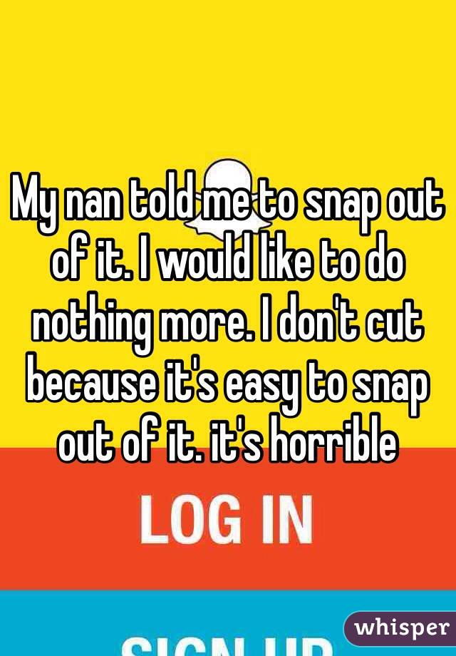 My nan told me to snap out of it. I would like to do nothing more. I don't cut because it's easy to snap out of it. it's horrible