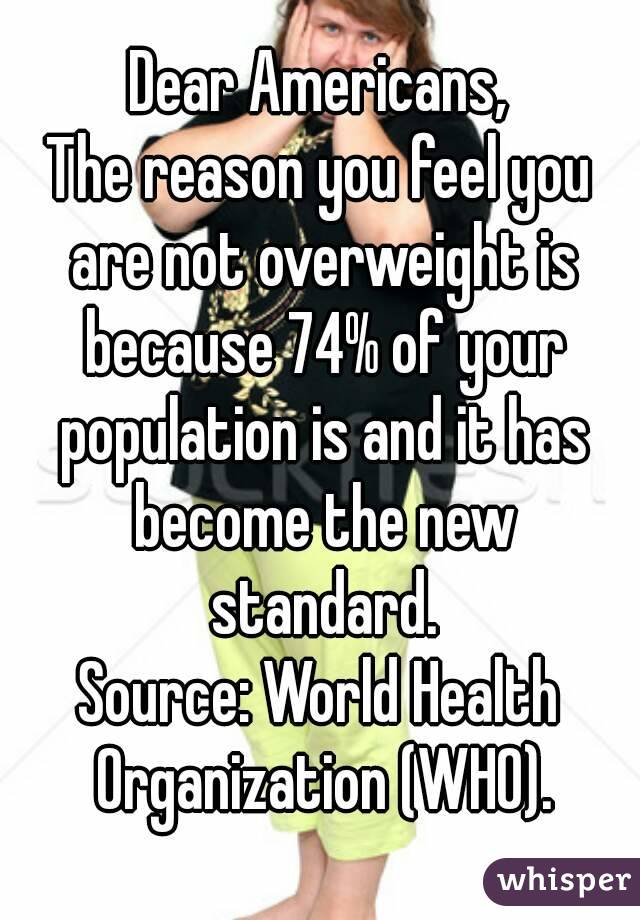 Dear Americans, The reason you feel you are not overweight is because 74% of your population is and it has become the new standard. Source: World Health Organization (WHO).