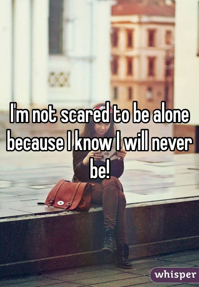I'm not scared to be alone because I know I will never be!