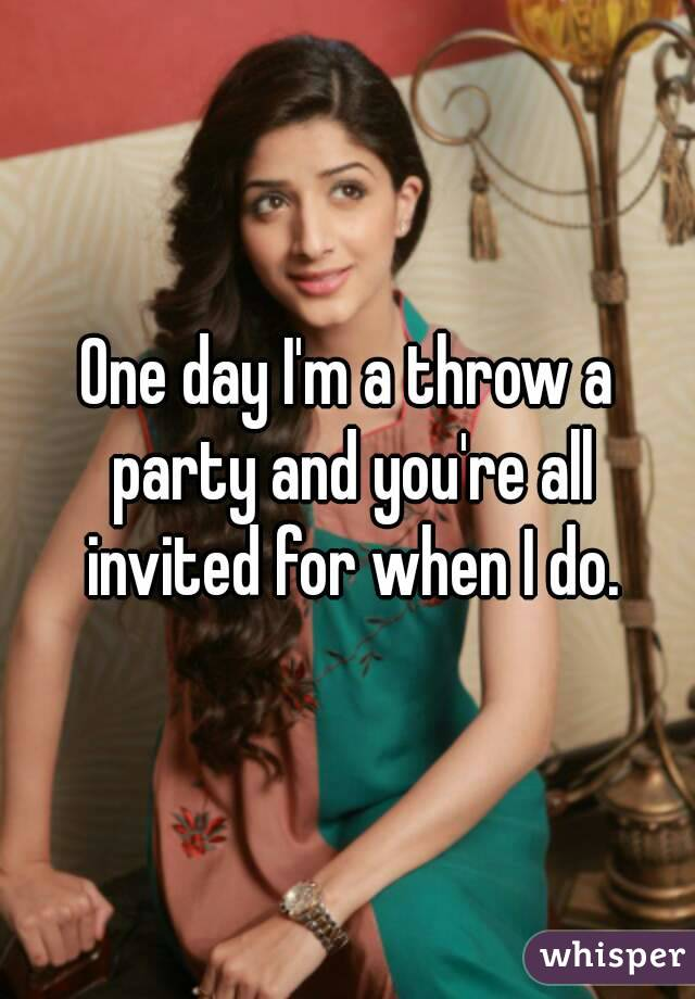 One day I'm a throw a party and you're all invited for when I do.