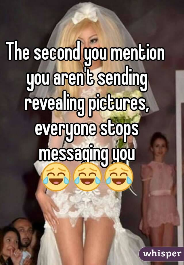 The second you mention you aren't sending revealing pictures, everyone stops messaging you 😂😂😂