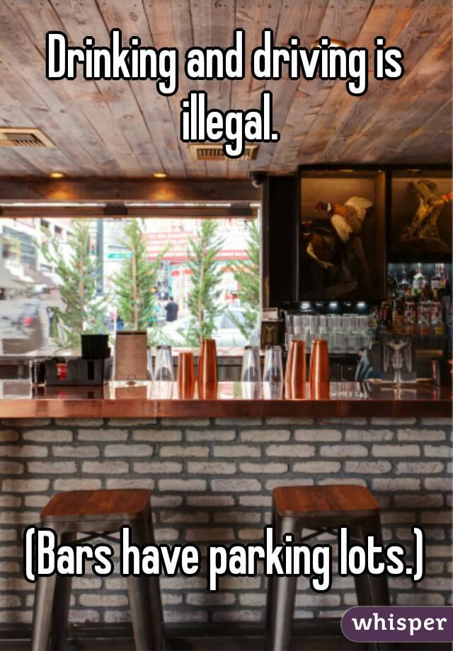 Drinking and driving is illegal.       (Bars have parking lots.)