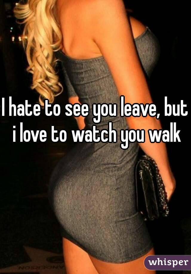 I hate to see you leave, but i love to watch you walk