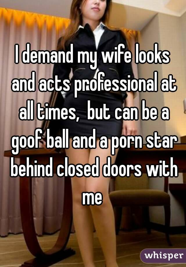 I demand my wife looks and acts professional at all times,  but can be a goof ball and a porn star behind closed doors with me