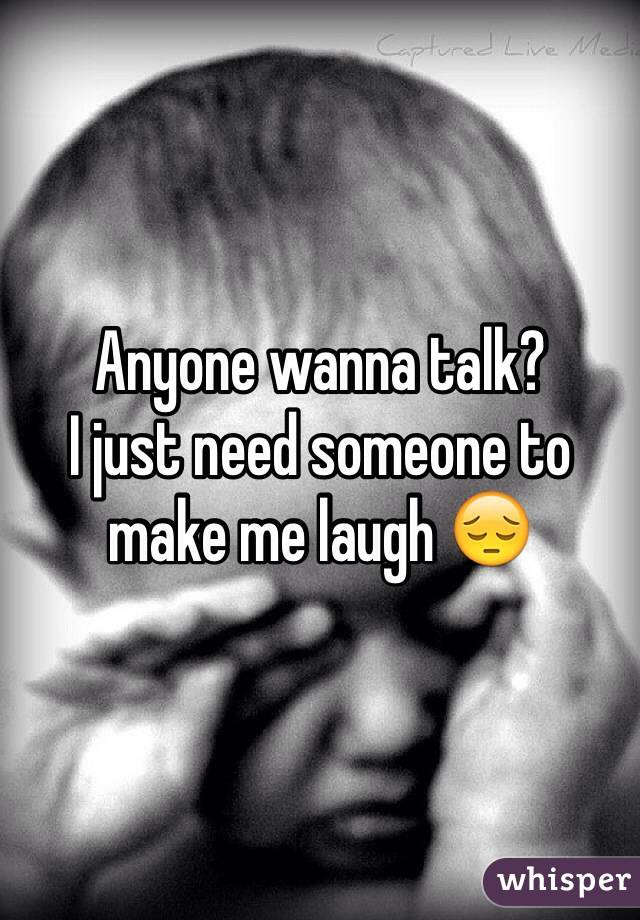 Anyone wanna talk?  I just need someone to make me laugh 😔