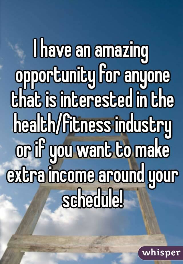 I have an amazing opportunity for anyone that is interested in the health/fitness industry or if you want to make extra income around your schedule!