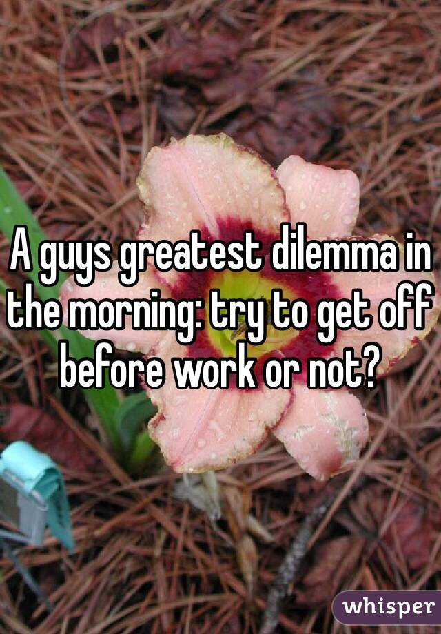 A guys greatest dilemma in the morning: try to get off before work or not?