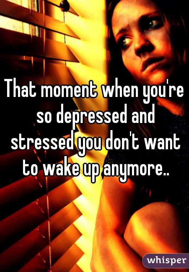 That moment when you're so depressed and stressed you don't want to wake up anymore..