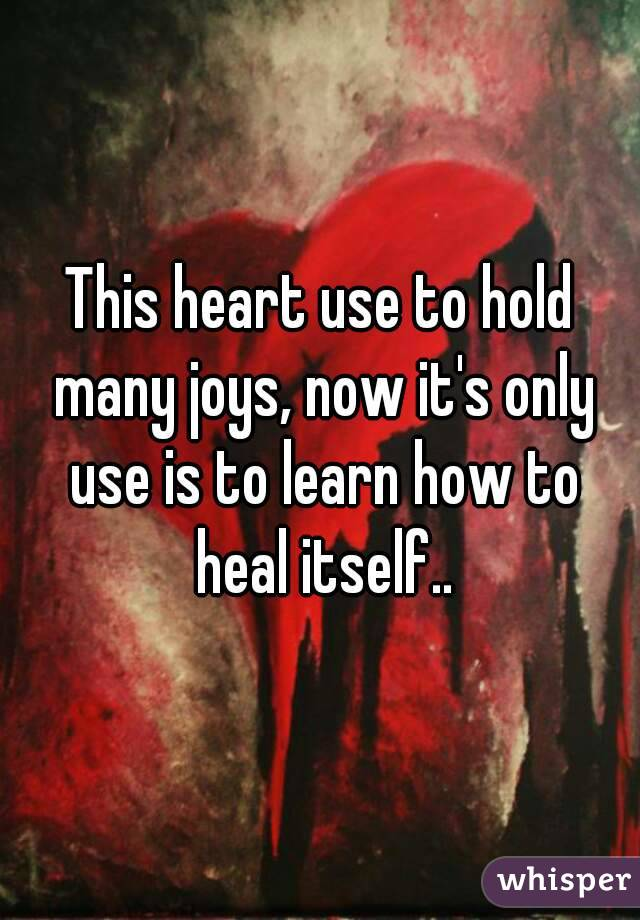 This heart use to hold many joys, now it's only use is to learn how to heal itself..